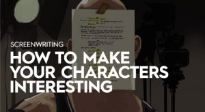 Open House IDS: SCREENWRITING: HOW TO MAKE YOUR CHARACTERS INTERESTING
